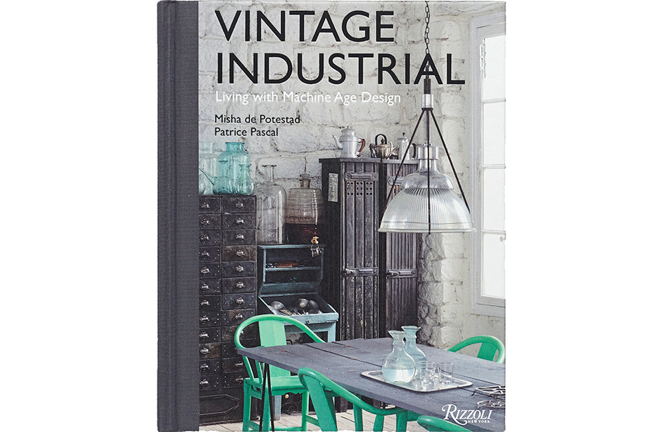 Vintage Industrial: Living with Machine Age Design. Misha de Potestad, Patrice Pascal. Rizzoli, 2014
